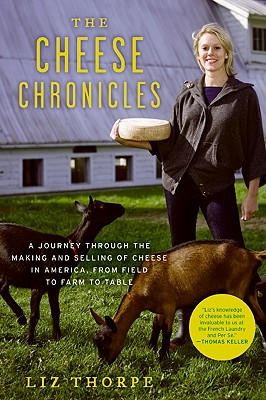 The Cheese Chronicles: A Journey Through the Making and Selling of Cheese in America, from Field to Farm to Table - Thorpe, Liz
