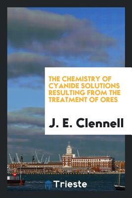 The Chemistry of Cyanide Solutions Resulting from the Treatment of Ores - Clennell, J E
