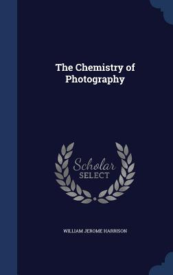 The Chemistry of Photography - Harrison, William Jerome