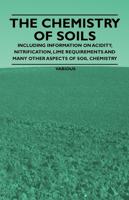 The Chemistry of Soils - Including Information on Acidity, Nitrification, Lime Requirements and Many Other Aspects of Soil Chemistry - Various