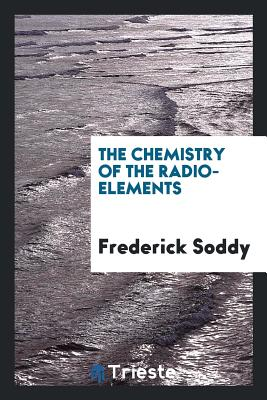 The Chemistry of the Radio-Elements - Soddy, Frederick