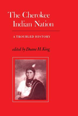 The Cherokee Indian Nation: A Troubled History - King, Duane H (Editor)