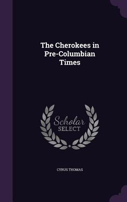 The Cherokees in Pre-Columbian Times - Thomas, Cyrus