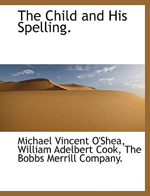 The Child and His Spelling. - O'Shea, Michael Vincent, and Cook, William Adelbert, and The Bobbs Merrill Company, Bobbs Merrill Company (Creator)