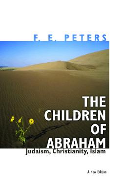 The Children of Abraham: Judaism, Christianity, Islam - Peters, F E, and Esposito, John L (Foreword by)