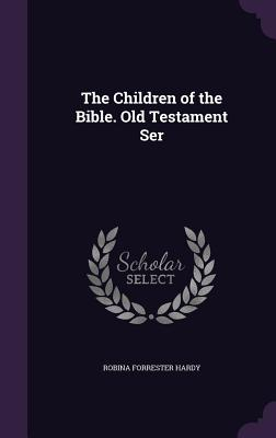 The Children of the Bible. Old Testament Ser - Hardy, Robina Forrester