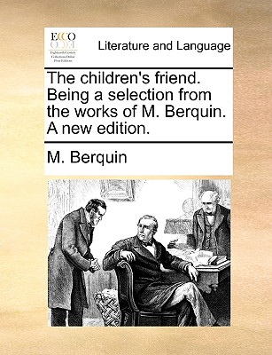 The Children's Friend. Being a Selection from the Works of M. Berquin. a New Edition. - Berquin, M