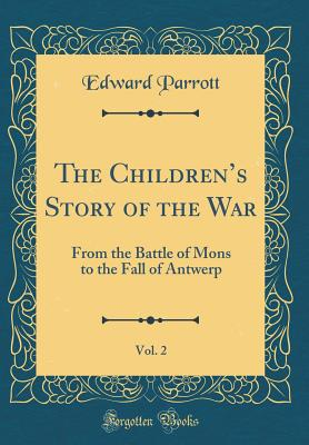 The Children's Story of the War, Vol. 2: From the Battle of Mons to the Fall of Antwerp (Classic Reprint) - Parrott, Edward, Sir