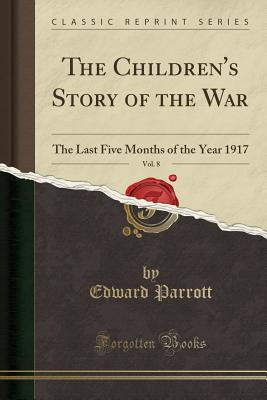 The Children's Story of the War, Vol. 8: The Last Five Months of the Year 1917 (Classic Reprint) - Parrott, Edward, Sir