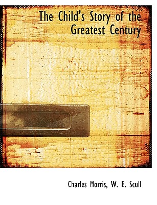 The Child's Story of the Greatest Century - Morris, Charles