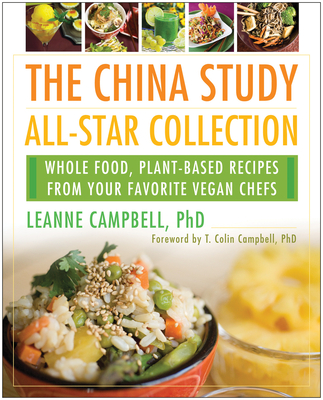The China Study All-Star Collection: Whole Food, Plant-Based Recipes from Your Favorite Vegan Chefs - Campbell, Leanne (Editor), and Campbell, T Colin (Introduction by)