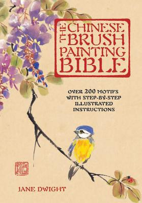 The Chinese Brush Painting Bible: Over 200 Motifs with Step by Step Illustrated Instructions - Dwight, Jane