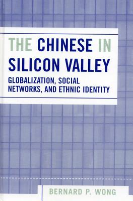 The Chinese in Silicon Valley: Globalization, Social Networks, and Ethnic Identity - Wong, Bernard P