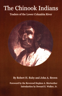 The Chinook Indians: Traders of the Lower Columbia River - Ruby, Robert H, Dr., and Brown, John A, and Meriwether, Stephen A (Foreword by)