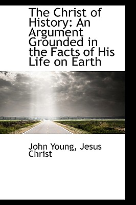The Christ of History: An Argument Grounded in the Facts of His Life on Earth - Young, John