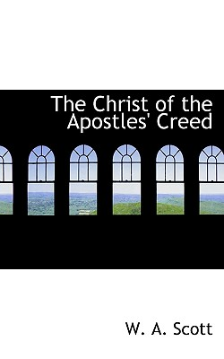 The Christ of the Apostles' Creed - Scott, W A