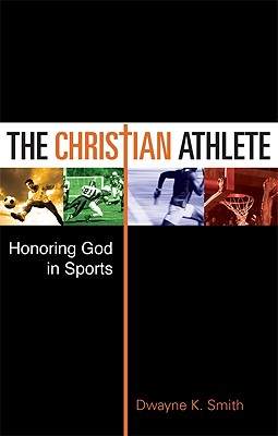 The Christian Athlete: Honoring God in Sports - Smith, Dwayne K