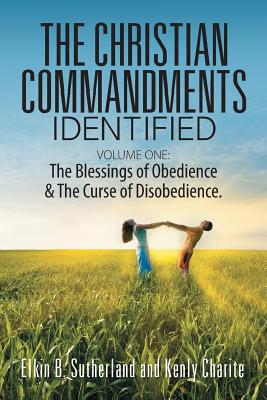 The Christian Commandments Identified - Volume One: The Blessings of Obedience & the Curse of Disobedience. - Sutherland, Elkin B, and Charite, Kenly