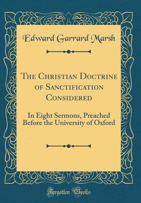 The Christian Doctrine of Sanctification Considered: In Eight Sermons, Preached Before the University of Oxford (Classic Reprint) - Marsh, Edward Garrard