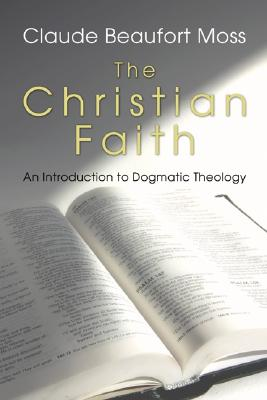 The Christian Faith: An Introduction to Dogmatic Theology - Moss, Claude B