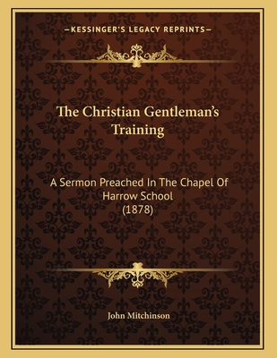 The Christian Gentleman's Training: A Sermon Preached in the Chapel of Harrow School (1878) - Mitchinson, John