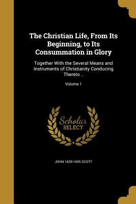 The Christian Life, from Its Beginning, to Its Consummation in Glory: Together with the Several Means and Instruments of Christianity Conducing Thereto ..; Volume 1 - Scott, John 1639-1695
