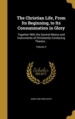 The Christian Life, from Its Beginning, to Its Consummation in Glory: Together with the Several Means and Instruments of Christianity Conducing Thereto ..; Volume 4 - Scott, John 1639-1695