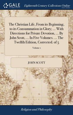 The Christian Life, from Its Beginning, to Its Consummation in Glory; ... with Directions for Private Devotion, ... by John Scott, ... in Five Volumes. ... the Twelfth Edition, Corrected. of 5; Volume 1 - Scott, John