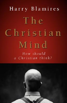 The Christian Mind: How Should a Christian Think? - Blamires, Harry