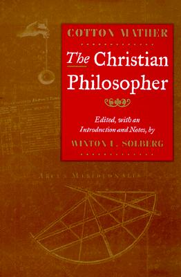 The Christian Philosopher - Mather, Cotton (Editor), and Solberg, Winton U (Editor)