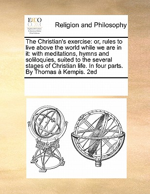 The Christian's Exercise: Or, Rules to Live Above the World While We Are in It: With Meditations, Hymns and Soliloquies, Suited to the Several Stages of Christian Life. in Four Parts. by Thomas a Kempis. 2ed - Multiple Contributors