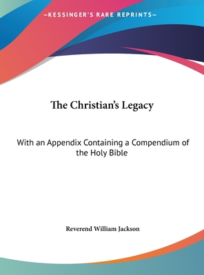 The Christian's Legacy: With an Appendix Containing a Compendium of the Holy Bible - Jackson, Reverend William
