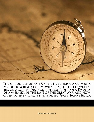 The Chronicle of Kan-UK the Kute, Being a Copy of a Scroll Inscribed by Him, What Time He Did Travel in His Caravan Throughout the Lanc of Kan-A-Da and of Am-Er-Eka in the Days of the Great War, and Now Given to the World by Its Finder, Frank Burne Black - Black, Frank Burne