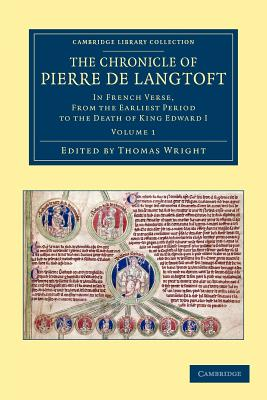 The Chronicle of Pierre de Langtoft: In French Verse, from the Earliest Period to the Death of King Edward I - Langtoft, Pierre De, and Wright, Thomas (Editor)