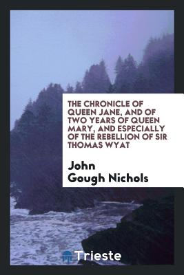 The Chronicle of Queen Jane, and of Two Years of Queen Mary, and Especially of the Rebellion of Sir Thomas Wyat - Nichols, John Gough