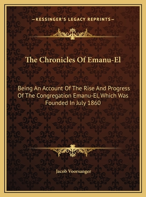 The Chronicles of Emanu-El the Chronicles of Emanu-El: Being an Account of the Rise and Progress of the Congregatiobeing an Account of the Rise and Progress of the Congregation Emanu-El, Which Was Founded in July 1860 N Emanu-El, Which Was Founded in... - Voorsanger, Jacob