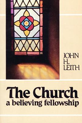 The Church: A Believing Fellowship - Leith, John H