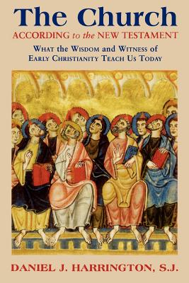 The Church According to the New Testament: What the Wisdom and Witness of Early Christianity Teach Us Today - Harrington, Daniel J