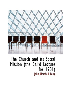 The Church and Its Social Mission (the Baird Lecture for 1901) - Lang, John Marshall