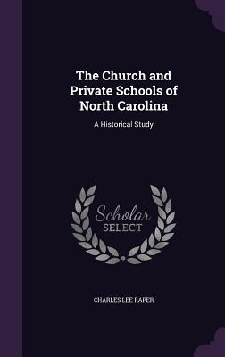 The Church and Private Schools of North Carolina: A Historical Study - Raper, Charles Lee