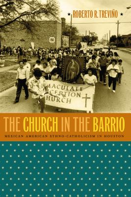The Church in the Barrio: Mexican American Ethno-Catholicism in Houston - Treviño, Roberto R