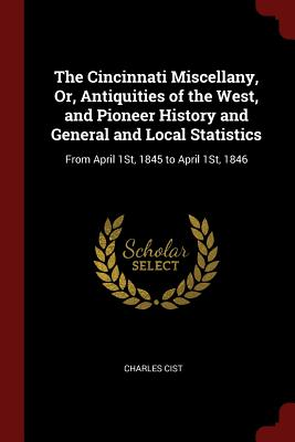 The Cincinnati Miscellany, Or, Antiquities of the West, and Pioneer History and General and Local Statistics: From April 1st, 1845 to April 1st, 1846 - Cist, Charles