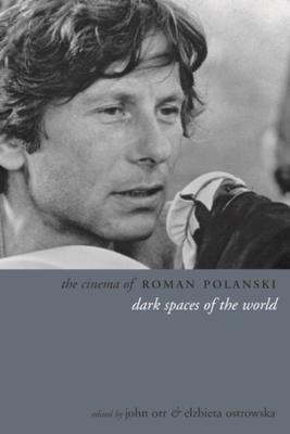 The Cinema of Roman Polanski: Dark Spaces of the World - Orr, John (Editor), and Ostrowska, Elzbieta (Editor)