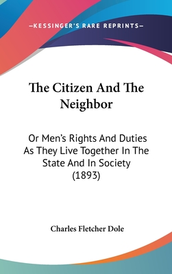 The Citizen and the Neighbor: Or Men's Rights and Duties as They Live Together in the State and in Society (1893) - Dole, Charles Fletcher