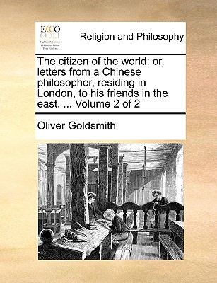The Citizen of the World: Or, Letters from a Chinese Philosopher, Residing in London, to His Friends in the East. ... Volume 2 of 2 - Goldsmith, Oliver