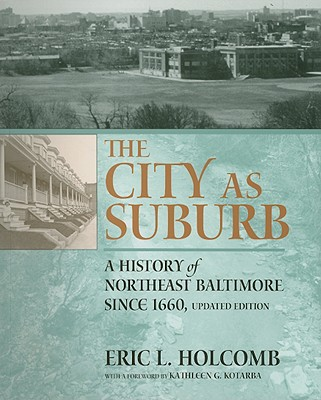 The City as Suburb: A History of Northeast Baltimore Since 1660 - Holcomb, Eric L, Mr.