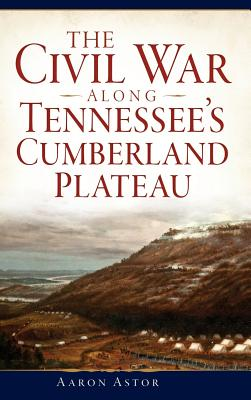 The Civil War Along Tennessee's Cumberland Plateau - Astor, Aaron