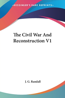 The Civil War and Reconstruction V1 - Randall, J G