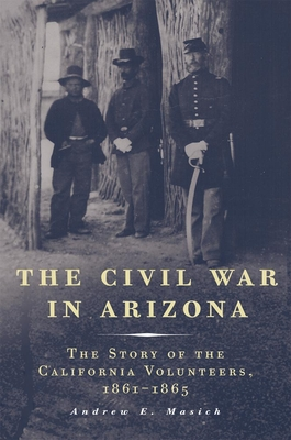 The Civil War in Arizona: The Story of the California Volunteers, 1861-1865 - Masich, Andrew E