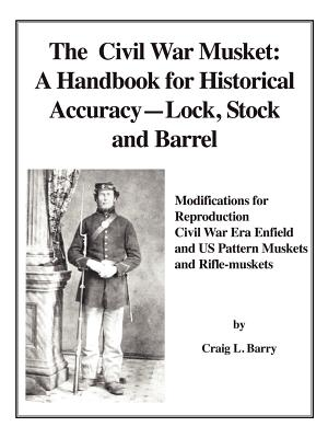 The Civil War Musket: A Handbook for Historical Accuracy